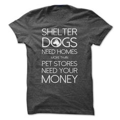 Shelter Dogs Need Home More that Pet Stores Need Your Money Dog T Shirt