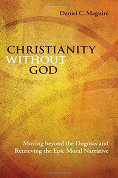 Christianity Without God Moving Beyond The Dogmas And Retrieving The Epic Moral Narrative
