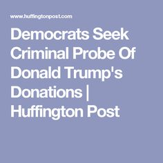 Democrats Seek Criminal Probe Of Donald Trump's Donations | Huffington Post