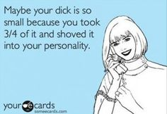 Maybe your dick is so small because you took 3/4 of it and shoved it into your personality