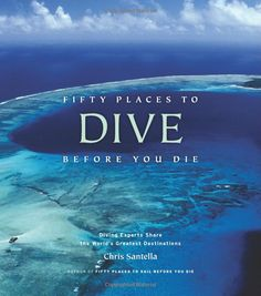 Amazon.com: Fifty Places to Dive Before You Die: Diving Experts Share the World's Greatest Destinations (9781584797104): Chris Santella: Books