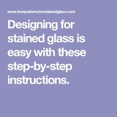 Designing for stained glass is easy with these step-by-step instructions.