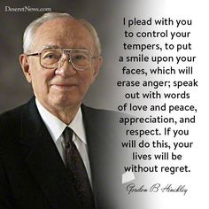 """"""" … If you will do this, [not only will] your lives will be without regret [but] your marriages and family relationships will be preserved. You will be much happier. You will do greater good. You will feel a sense of peace that will be wonderful."""" From President Hinckley's http://pinterest.com/pin/24066179228827332 Oct. 2007 http://facebook.com/223271487682878 message http://lds.org/general-conference/2007/10/slow-to-anger #LDSconf  #PresHinckley #PropheticCounsel #TruthToLiveBy…"""