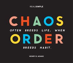 """Chaos"" probably is a lot more exciting, but sometimes ""order"" is what is really needed to do the job right."