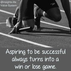 Aspiring to be successful always turns into a win or lose game.