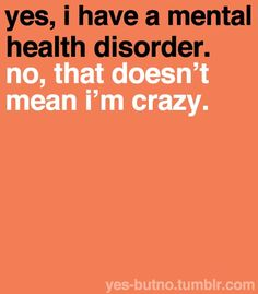 i know many people with mental disorders and they're often judged, it really annoys me sometimes.