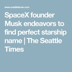 SpaceX founder Musk endeavors to find perfect starship name | The Seattle Times