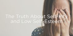The Truth About Self-Pity and Low Self-Esteem | True Woman Blog | Revive Our Hearts