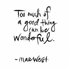 too much of a good thing can be wonderful - so true