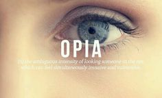 Opia - (n) The ambiguous intensity of looking someone in the eye, which can feel simultaneously invansive and vulnerable.