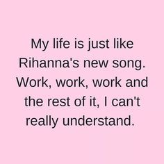 """My life is just like Rihanna's new song: work, work, work, work, work, and the rest of it, I can't really understand."""