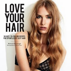 Love Your Hair: 24 Easy-to-follow Recipes for Effortlessly Sexy Hair - Richard Kavanagh