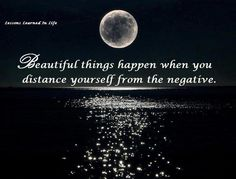 Lessons learned in life: Beautiful things happen when you distance yourself from the negative.