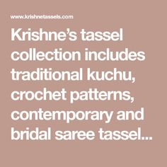 Krishne's tassel collection includes traditional kuchu, crochet patterns, contemporary and bridal saree tassels.Price ranges between ₹400 and ₹2000.