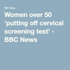 Women over 50 'putting off cervical screening test' - BBC News