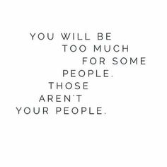 You will be too much for some people. Those aren't your people. // #peoplequotes