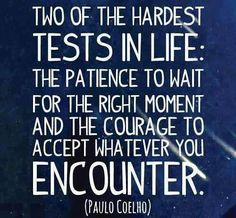 Two of the hardest tests in life:  The patience to wait for the right moment and the courage to accept whatever you encounter.
