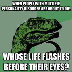 When People With Multiple Personality Disorder Are About To Die, Whose Life Flashes Before Your Eyes?  Philosoraptor