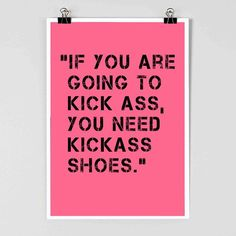 Fashion Quote: If you are going to kick ass, you need kick ass shoes.