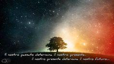 Il nostro passato determina il nostro presente, il nostro presente determina il nostro futuro.