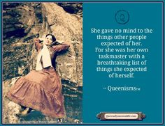 She gave no mind to the things other people expected of her.  For she was her own taskmaster with a breathtaking list of things she expected of herself. ~ Queenisms ™