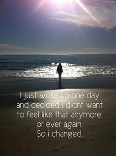 I just woke up one day and decided I didn't want to feel like that ever again. So I changed.