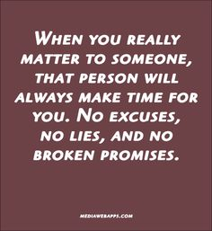 Quote : When you really matter to someone, that person will always make time for you. No excuses, no lies, and no broken promises. True Quotes, Words Quotes, Great Quotes, Wise Words, Quotes To Live By, Inspirational Quotes, Sayings, Sarcastic Quotes, Awesome Quotes