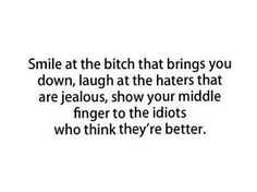 Smile at the bitch that brings you down, laugh at the haters that are jealous, show your middle finger to the idiots who think they're better. :)