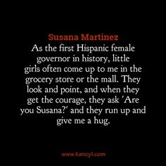 """""""As the first Hispanic female governor in history, little girls often come up to me in the grocery store or the mall. They look and point, and when they get the courage, they ask 'Are you Susana?' and they run up and give me a hug."""", Susana Martinez"""