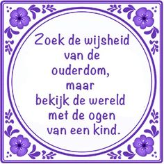 Dutch saying: seek the wisdom of old age, but look at the world with the eyes of a child