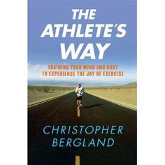 The Athlete's Way: Training Your Mind and Body to Experience the Joy of Exercise