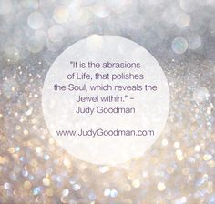 """It is the abrasions of Life that polishes the Soul, which reveals the Jewel within."" - Judy Goodman  www.JudyGoodman.com"