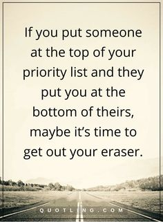 moving on quotes If you put someone at the top of your priority list and they put you at the bottom of theirs, maybe it's time to get out your eraser.