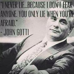 """""""I never lie...because I don't fear anyone. You only lie when you're afraid."""" - John Gotti"""