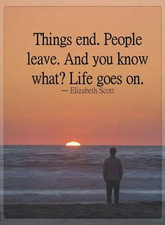 Quotes Things end. People leave. And you know what? Life goes on.
