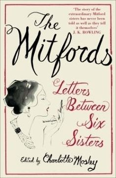 The Mitfords - Letters Between Six Sisters - edited by Charlotte Mosley.