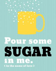 Pour some sugar in me ... In the name of love!  (I'm sure you sang this Def Leppard style, instead of just saying it).  :)