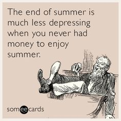 Free and Funny Seasonal Ecard: The end of summer is much less depressing when you never had money to enjoy summer Create and send your own custom Seasonal ecard. Last Day Of Summer, Enjoy Summer, Funny Quotes, Life Quotes, Love My Kids, Caption Quotes, College Humor, Sarcastic Humor, Funny Humor