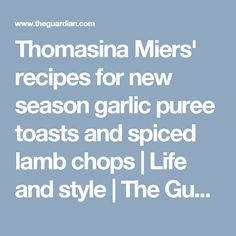 Thomasina Miers' recipes for new season garlic puree toasts and spiced lamb chops | Life and style | The Guardian