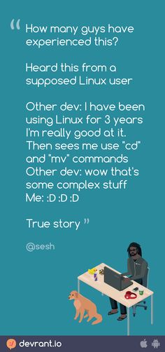 """devRant - How many guys have experienced this? Heard this from a supposed Linux user Other dev: I have been using Linux for 3 years I'm really good at it. Then sees me use """"cd"""" and """"mv"""" commands Other dev: wow that's some complex stuff Me: 😂😂😂 True sto"""