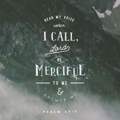 Hear my voice when I call, Lord; be merciful to me and answer me.