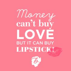 Benefit words of wisdom: Money can't buy love,but it can buy lipstick!