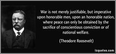 War is not merely justifiable, but imperative upon honorable men, upon an honorable nation, where peace can only be obtained by the sacrifice of conscientious conviction or of national welfare. (Theodore Roosevelt)   #quotes #quote #quotations #TheodoreRoosevelt