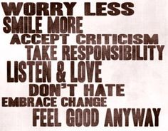 Worry less Smile more Accept criticism Take responsibility Listen & love Don't hate Embrace change Feel good anyway. The best collection of quotes and sayings for every situation in life. Quotable Quotes, Wisdom Quotes, Words Quotes, Quotes To Live By, Me Quotes, Embrace Quotes, The Words, Great Quotes, Inspirational Quotes