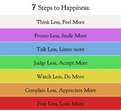 7 Steps to Happiness [the only one I don't think I can agree with is the think less one. I think & over-think but that doesn't mean I can't & don't feel. Happy Quotes, Great Quotes, Quotes To Live By, Me Quotes, Motivational Quotes, Inspirational Quotes, Happiness Quotes, True Happiness, Choose Happiness