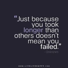 Just because you took longer than others doesn't mean you failed. Momma send this to me (: