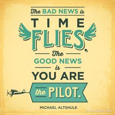 """The bad news is time flies. The good news is you are the pilot."" - Michael Altshule"