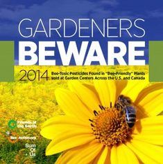 Gardeners Beware FB - R3 The study, Gardeners Beware 2014, shows that 36 out of 71 (51 percent) of garden plant samples purchased at top garden retailers in 18 cities in the United States and Canada contain neonicotinoid (neonic) pesticides — a key contributor to recent bee declines. Some of the flowers contained neonic levels high enough to kill bees outright and concentrations in the flowers' pollen and nectar ...