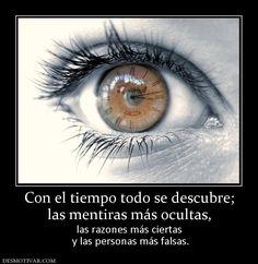 Con el tiempo todo se descubre; las mentiras más ocultas, las razones más ciertas  y las personas más falsas.