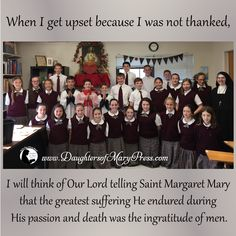 When I get upset because I was not thanked, I will think of Our Lord telling Saint Margaret Mary that the greatest suffering He endured during His passion and death was the ingratitude of men.  #DaughtersofMaryPress #DaughtersofMary #Catholic #ReligiousSisters  #suffering #trust #confidence #gratitude #reparation #SacredHeartofJesus #StMargaretMary